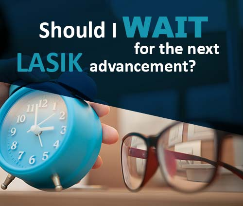 Should I Wait For The Next Lasik Advancement?